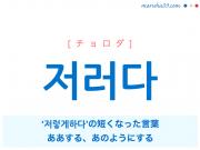 韓国語・ハングル 저러다 [チョロダ] '저렇게 하다'の短くなった言葉、ああする、あのようにする 意味・活用・発音