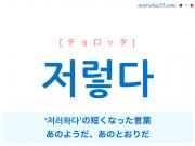 韓国語・ハングル 저렇다 [チョロッタ] '저러하다'の短くなった言葉、あのようだ、あのとおりだ 意味・活用・発音