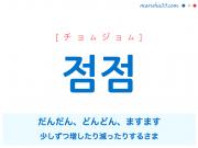 韓国語単語・ハングル 점점 [チョムジョム] だんだん、どんどん、ますます(少しずつ増したり減ったりするさま) 意味・活用・読み方と音声発音