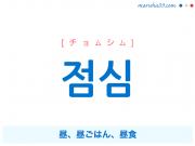 韓国語単語・ハングル 점심 [チョムシム] 昼、昼ごはん、昼食 意味・活用・読み方と音声発音