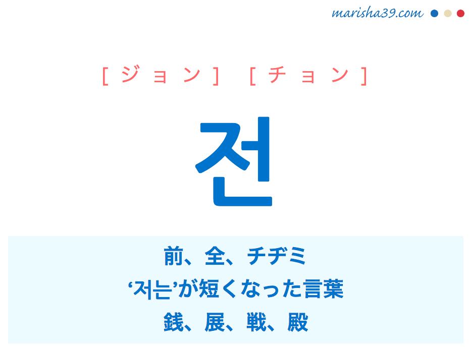 韓国語・ハングル 전 [ジョン] [チョン] 前、全、チヂミ、'저는'が短くなった言葉、銭、展、戦、殿 意味・活用・読み方と音声発音