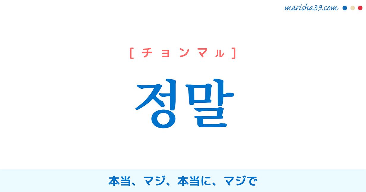 韓国語・ハングル 정말 [チョンマル] 本当、マジ、本当に、マジで 意味・活用・読み方と音声発音