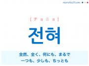 韓国語・ハングル 전혀 [チョニョ] 全然、全く、何にも、まるで、一つも、少しも、ちっとも 意味・活用・発音
