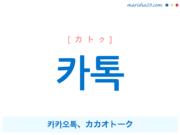 韓国語単語・ハングル 카톡 [カトク] 카카오톡、カカオトーク 意味・活用・読み方と音声発音