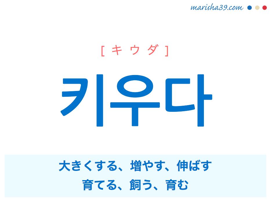 韓国語単語・ハングル 키우다 [キウダ] 大きくする、増やす、伸ばす、育てる、飼う、育む 意味・活用・読み方と音声発音