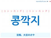 韓国語単語・ハングル 콩깍지 [コンッカクチ] [コンッカッチ] 豆殻、大豆のさや 意味・活用・読み方と音声発音