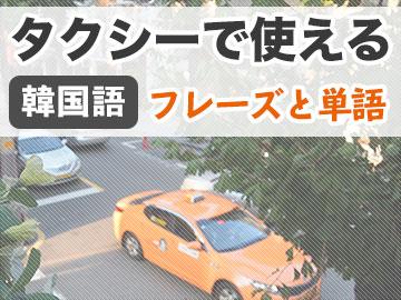 【韓国語】タクシー利用時に使えるフレーズ集と単語