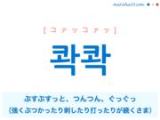 韓国語単語・ハングル 콱콱 [コァッコァッ] [コァクコァク] ぶすぶすっと、つんつん、ぐっぐっ(強くぶつかったり刺したり打ったりが続くさま) 意味・活用・読み方と音声発音