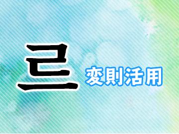 르変則活用とは?韓国語・ハングルのル変則をマスターしよう!