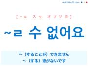 韓国語で表現 ~ㄹ 수 없어요 [~ル スゥ オプソヨ] 〜(することが)できません、~(する)術がないです。 歌詞で勉強