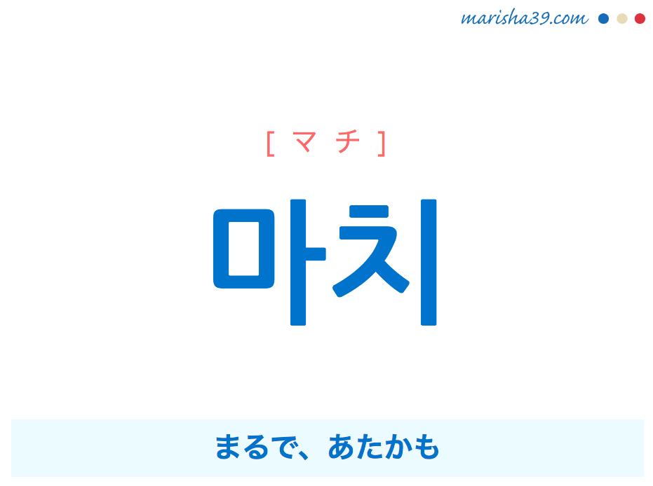 韓国語単語・ハングル 마치 [マチ] まるで、あたかも 意味・活用・読み方と音声発音