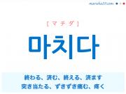 韓国語単語 마치다 [マチダ] (自動詞)終わる、済む、(他動詞)終える、済ます、突き当たる、ずきずき痛む、疼く 意味・活用・読み方と音声発音