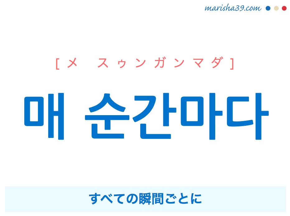 韓国語で表現 매 순간마다 [メ スゥンガンマダ] すべての瞬間ごとに 歌詞で勉強