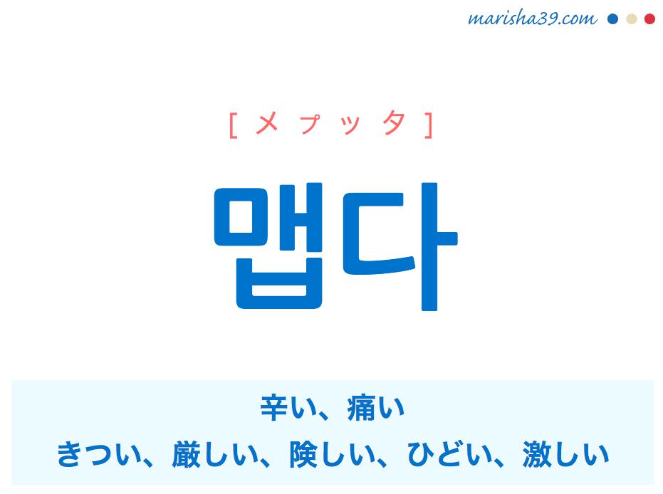 韓国語単語・ハングル 맵다 [メプッタ] (味が)辛い、(叩く力が強くて)痛い、(性格や態度が)きつい、厳しい、険しい、(寒さが)ひどい、激しい 意味・活用・読み方と音声発音
