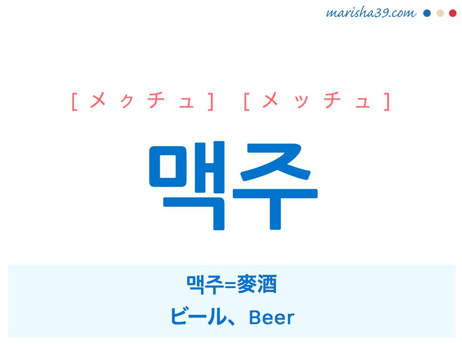 韓国語単語・ハングル 맥주 [メクチュ] [メッチュ] 맥주=麥酒、ビール、Beer 意味・活用・読み方と音声発音