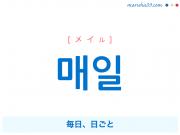 韓国語単語 매일 [メイル] 毎日、日ごと 意味・活用・読み方と音声発音