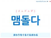 韓国語・ハングル 맴돌다 [メムドルダ] まわりをぐるぐるまわる 意味・活用・発音