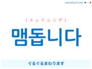 韓国語で表現 맴돕니다 [メムドムニダ] ぐるぐるまわります 歌詞で勉強