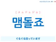 韓国語で表現 맴돌죠 [メムドルジョ] ぐるぐる回っています 歌詞で勉強
