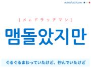 韓国語で表現 맴돌았지만 [メムドラッチマン] ぐるぐるまわっていたけど、佇んでいたけど 歌詞で勉強