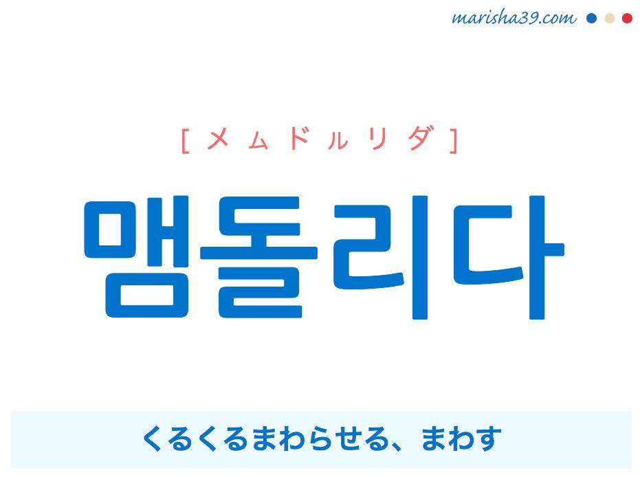 韓国語単語・ハングル 맴돌리다 [メムドルリダ] くるくるまわらせる、まわす 意味・活用・読み方と音声発音