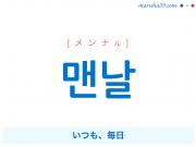 韓国語単語 맨날 [メンナル] いつも、毎日 意味・活用・読み方と音声発音