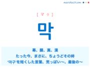 韓国語単語・ハングル 막 [マク] 幕、膜、莫、漠、たった今、〜したばかり、まさに、ちょうどその時、'마구'を短くした言葉:やたらに、むやみに、接頭:いい加減な、安っぽい、荒っぽい、質が悪い、最後の〜、終わりの〜 意味・活用・読み方と音声発音