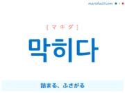 韓国語単語・ハングル 막히다 [マキダ] 詰まる、ふさがる 意味・活用・読み方と音声発音