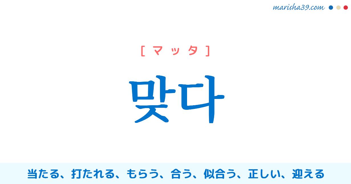 韓国語単語・ハングル 맞다 [マッタ] 当たる、打たれる、もらう、合う、似合う、正しい、迎える 意味・活用・読み方と音声発音