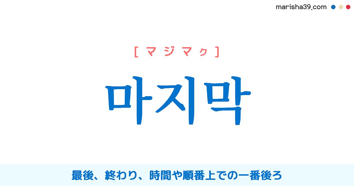 韓国語単語・ハングル 마지막 [マジマッ] [マジマク] 最後、終わり、時間や順番上での一番後ろ 意味・活用・読み方と音声発音