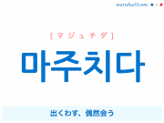 韓国語・ハングル 마주치다 [マジュチダ] 出くわす、偶然会う 意味・活用・発音