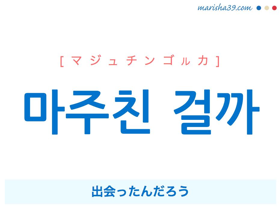 韓国語で表現 마주친 걸까 [マジュチンゴルカ] 出会ったんだろう 歌詞で勉強