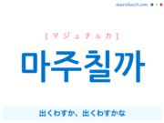 韓国語で表現 마주칠까 [マジュチルカ] 出くわすか、出くわすかな 歌詞で勉強