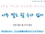 韓国語で表現 아무 말도 할 수가 없어 [アム マルド ハルスガ オプソ] 何も言えない、どんな言葉も発することができない 歌詞で勉強