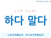 韓国語・ハングルで表現 하다 말다 したりやめたり、やったりやめたり [ハダ マルダ] 歌詞を例にプチ解説