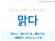 韓国語・ハングル 맑다 [マルッタ] [マクタ] きれい、澄んでいる、晴れてる、(物事が)きちんとしてる 意味・活用・読み方と音声発音