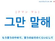 韓国語で表現 그만 말해 [クマン マレ] もう言うのやめて、言うのはそのくらいにして 歌詞で勉強