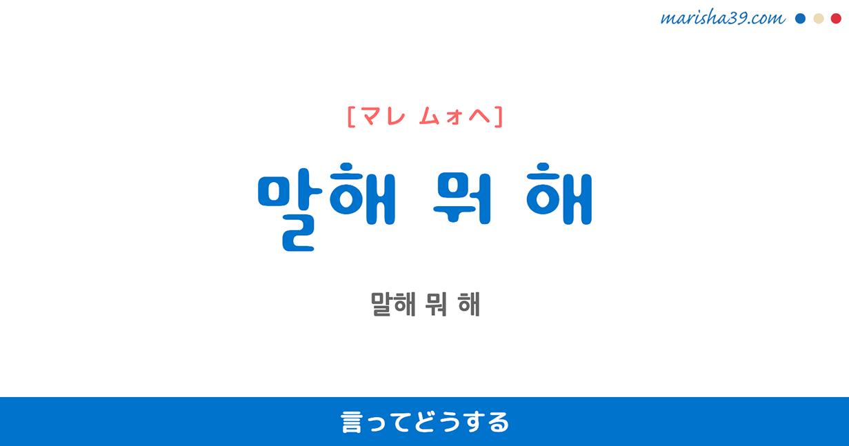 韓国語で表現 말해 뭐 해 [マレ モォヘ] 言ってどうする 歌詞で勉強