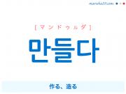 韓国語・ハングル 만들다 [マンドゥルダ] 作る、造る、~にする、~のようにする 意味・活用・発音