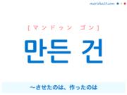 韓国語で表現 만든 건 [マンドゥン ゴン] ~させたのは、作ったのは 歌詞で勉強