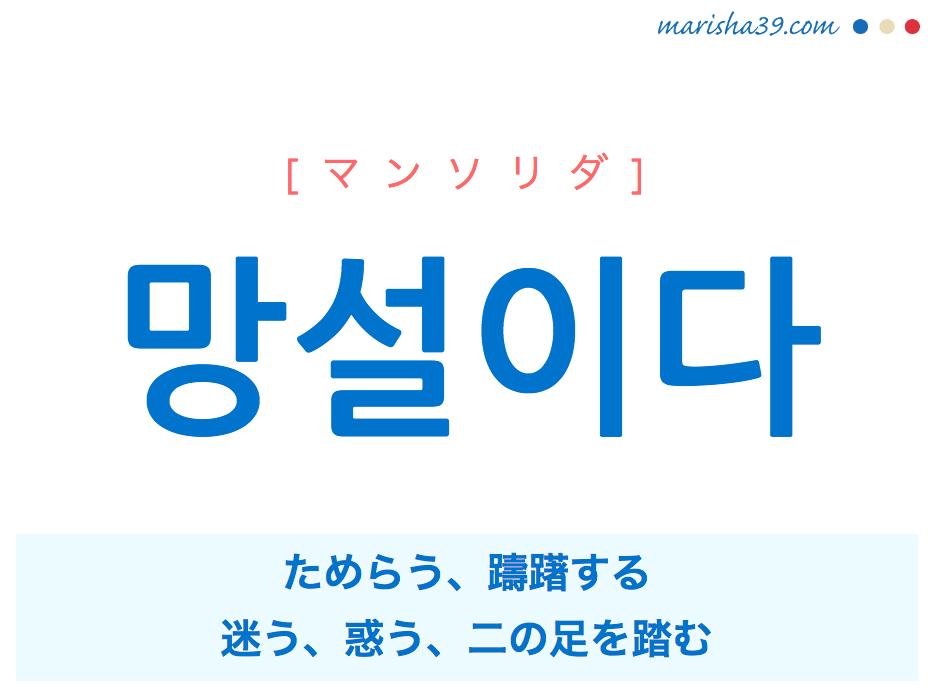 韓国語単語・ハングル 망설이다 [マンソリダ] ためらう、躊躇する、迷う、惑う、二の足を踏む 意味・活用・読み方と音声発音