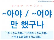 韓国語・ハングル ~아야만 / ~어야만 했구나 〜だったんだね。〜べきだったんだね。〜するしかなかったんだね。 使い方と例一覧