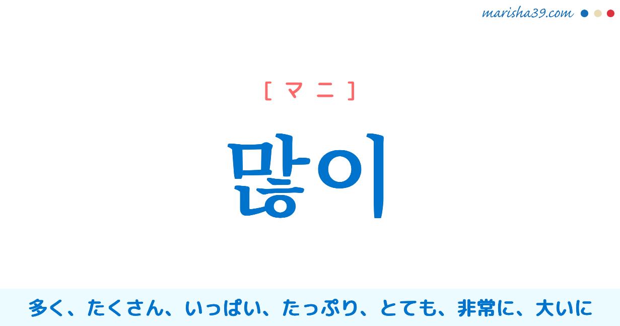 韓国語・ハングル 많이 [マニ] 多く、たくさん、いっぱい、たっぷり、とても、非常に、大いに 意味・活用・読み方と音声発音