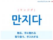 韓国語単語 만지다 [マンジダ] 触る、手に触れる、取り扱う、手入れする 意味・活用・読み方と音声発音