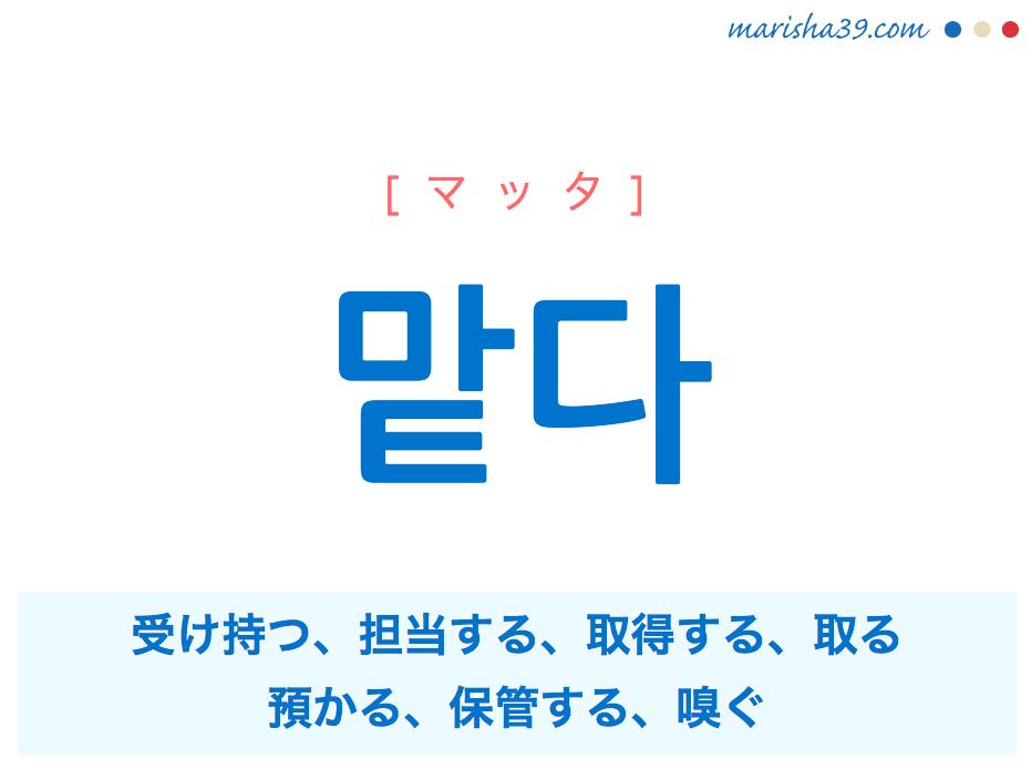 韓国語単語・ハングル 맡다 [マッタ] 受け持つ、担当する、取得する、取る、預かる、保管する、嗅ぐ 意味・活用・読み方と音声発音