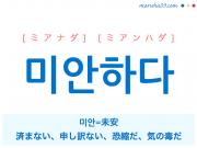 韓国語単語・ハングル 미안하다 [ミアナダ] [ミアンハダ] 미안=未安、済まない、申し訳ない、恐縮だ、気の毒だ 意味・活用・読み方と音声発音