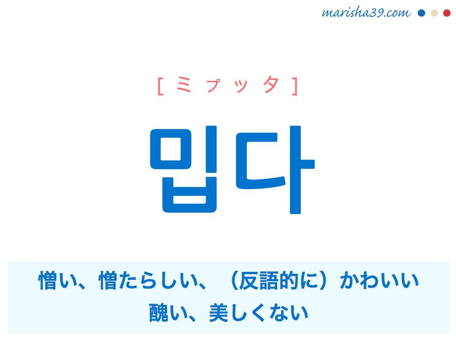 韓国語単語・ハングル 밉다 [ミプッタ] 憎い、憎たらしい、(反語的に)かわいい、醜い、美しくない 意味・活用・読み方と音声発音