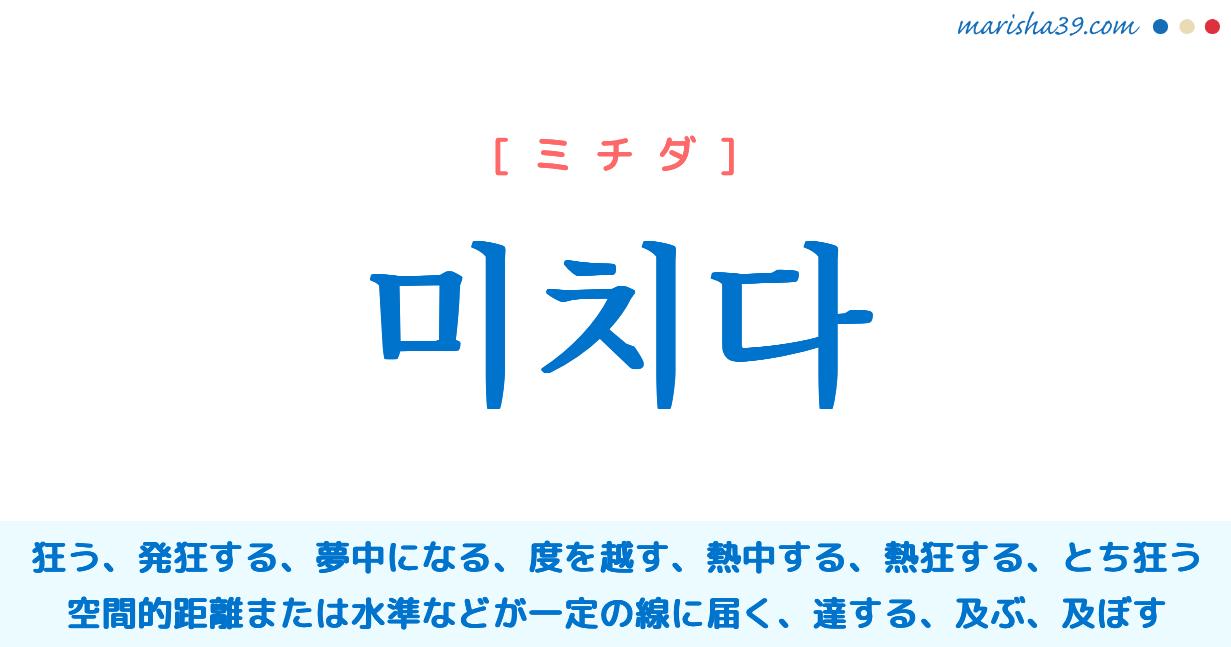 韓国語・ハングル 미치다 [ミチダ] 狂う、発狂する、夢中になる、度を越す、熱中する、熱狂する、とち狂う、空間的距離または水準などが一定の線に届く、達する、及ぶ、及ぼす 意味・活用・発音