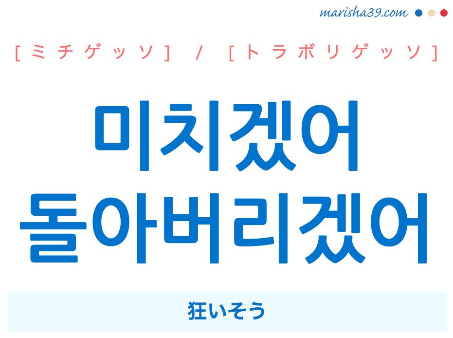 韓国語・ハングルで表現 미치겠어 / 돌아버리겠어 狂いそう [ミチゲッソ] / [トラボリゲッソ] 歌詞を例にプチ解説