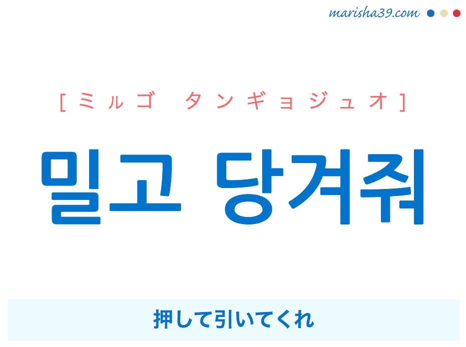韓国語で表現 밀고 당겨줘 [ミルゴ タンギョジュオ] 押して引いてくれ 歌詞で勉強